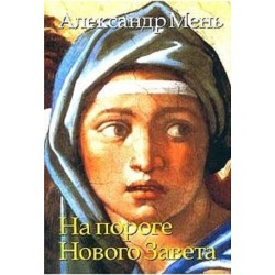 Прот. Александр Мень. На пороге Нового Завета. Т.1.