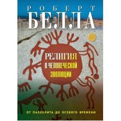 Белла Р. Религия в человеческой эволюции: от палеолита до осевого времени.