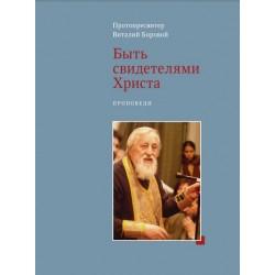 Протопресвитер Виталий Боровой. Быть свидетелями Христа. Проповеди.