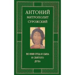 Митр. Антоний Сурожский. Во имя Отца и Сына и Святого Духа. Проповеди.
